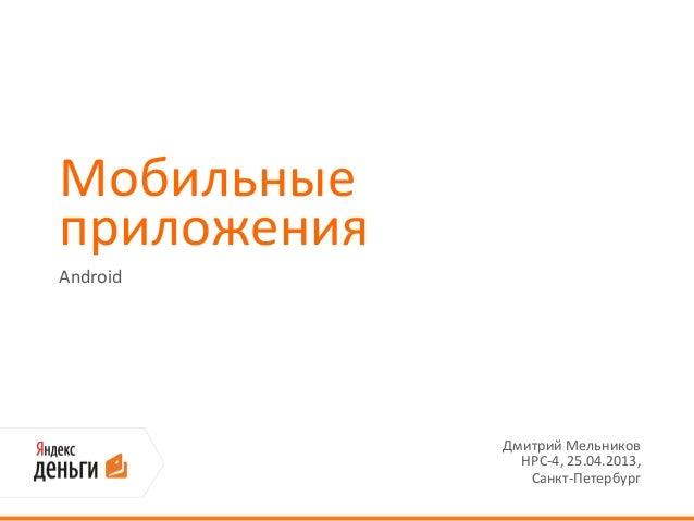 МобильныеприложенияAndroidДмитрий МельниковHPC-4, 25.04.2013,Санкт-Петербург