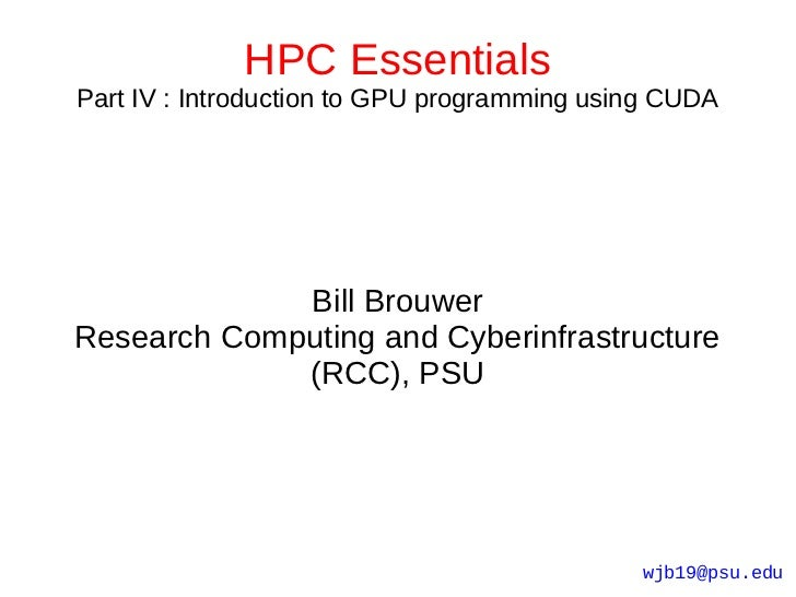 HPC EssentialsPart IV : Introduction to GPU programming using CUDA             Bill BrouwerResearch Computing and Cyberinf...