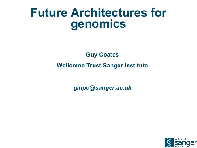 Future Architectures for genomics Guy Coates Wellcome Trust Sanger Institute  gmpc@sanger.ac.uk