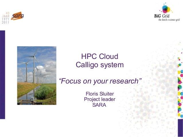 """HPC Cloud Calligo system """"Focus on your research"""" Floris Sluiter Project leader SARA"""