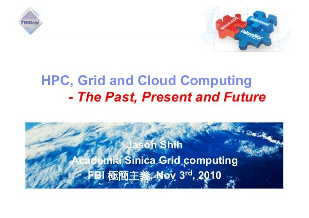 HPC, Grid and Cloud Computing   - The Past, Present and Future             Jason Shih    Academia Sinica Grid computing   ...