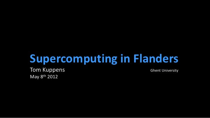 Supercomputing in FlandersTom Kuppens          Ghent UniversityMay 8th 2012