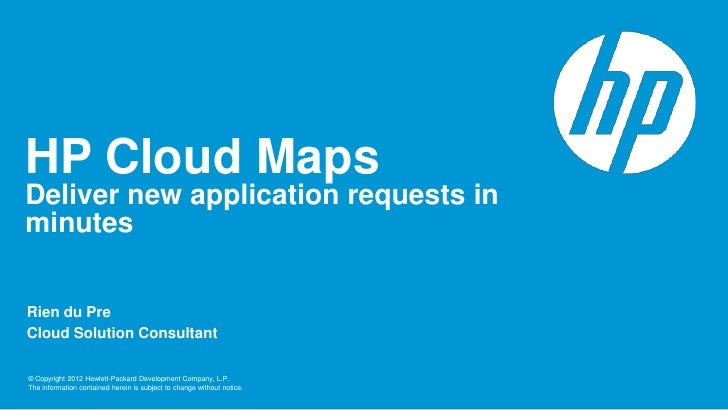 HP Cloud MapsDeliver new application requests inminutesRien du PreCloud Solution Consultant© Copyright 2012 Hewlett-Packar...