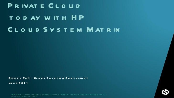Rien du Pré – Cloud Solution Consultant June 2011 Get the Benefits of Private Cloud  today with HP CloudSystem Matrix