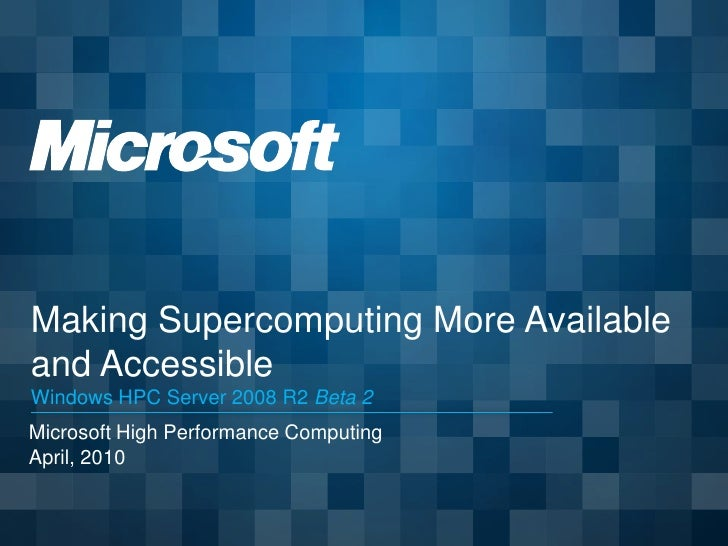 Making Supercomputing More Available and Accessible Windows HPC Server 2008 R2 Beta 2 Microsoft High Performance Computing...