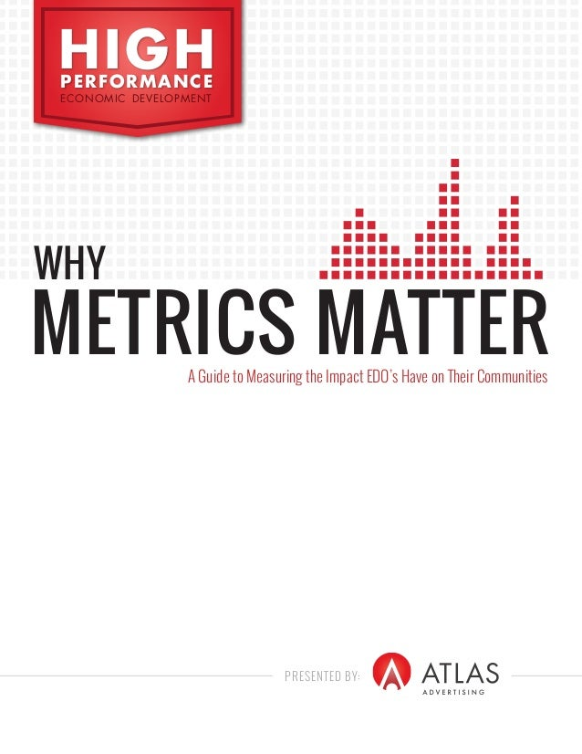 PRESENTED BY: HIGHPERFORMANCE ECONOMIC DEVELOPMENT WHY METRICS MATTERA Guide to Measuring the Impact EDO's Have on Their C...