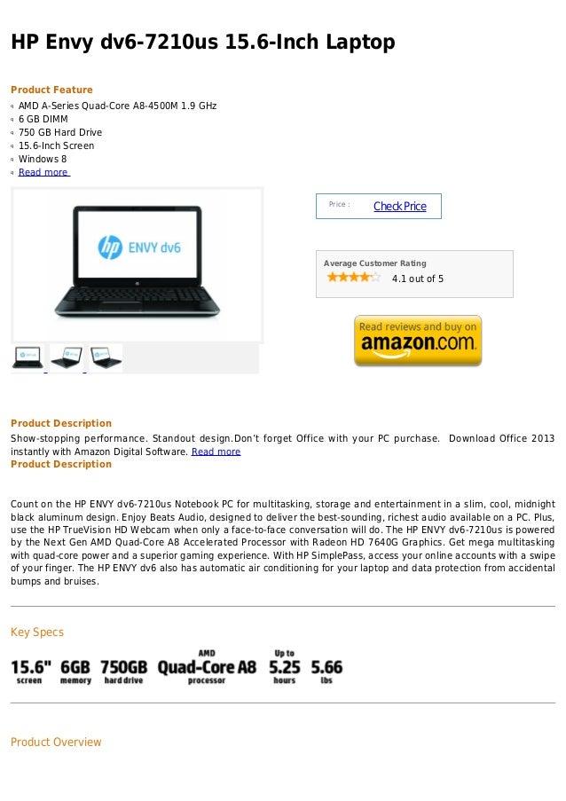 HP Envy dv6-7210us 15.6-Inch LaptopProduct Featureq   AMD A-Series Quad-Core A8-4500M 1.9 GHzq   6 GB DIMMq   750 GB Hard ...