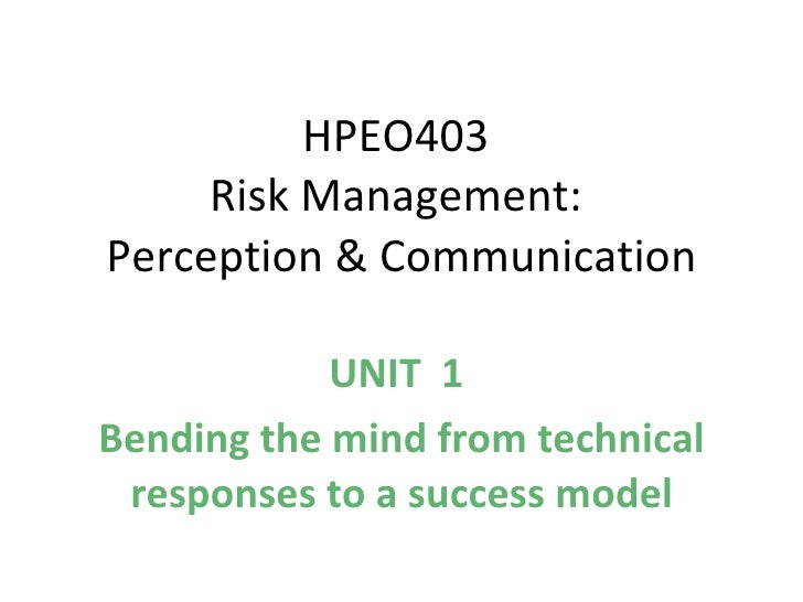 HPEO403  Risk Management:  Perception & Communication UNIT  1  Bending the mind from technical responses to a success ...