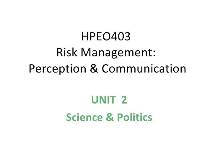 HPEO403  Risk Management:  Perception & Communication UNIT  2 Science & Politics