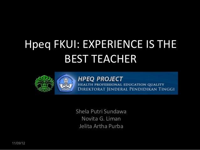 Hpeq FKUI: EXPERIENCE IS THE              BEST TEACHER                Shela Putri Sundawa                  Novita G. Liman...