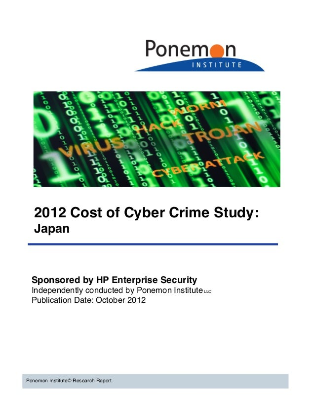 2012 Cost of Cyber Crime Study:   Japan  Sponsored by HP Enterprise Security  Independently conducted by Ponemon Institute...