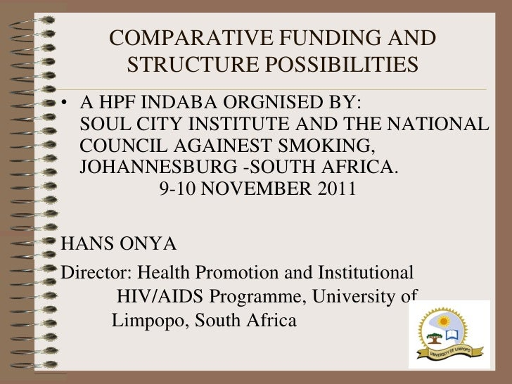 COMPARATIVE FUNDING AND       STRUCTURE POSSIBILITIES• A HPF INDABA ORGNISED BY:  SOUL CITY INSTITUTE AND THE NATIONAL  CO...