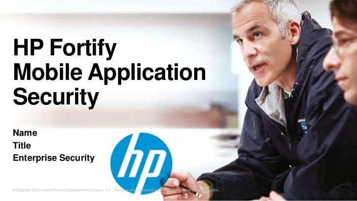 HP FortifyMobile ApplicationSecurityNameTitleEnterprise Security© Copyright 2012 Hewlett-Packard Development Company, L.P....