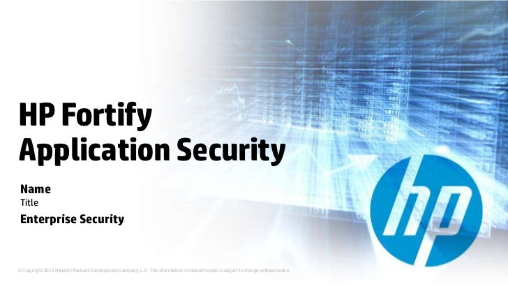 HP FortifyApplication SecurityNameTitleEnterprise Security© Copyright 2012 Hewlett-Packard Development Company, L.P. The i...