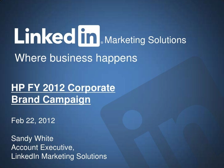 Marketing Solutions Where business happensHP FY 2012 CorporateBrand CampaignFeb 22, 2012Sandy WhiteAccount Executive,Linke...
