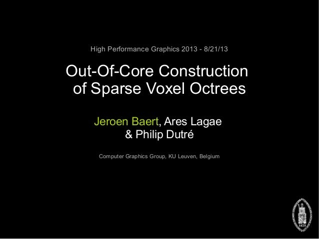 High Performance Graphics 2013 - 8/21/13 Out-Of-Core Construction of Sparse Voxel Octrees Jeroen Baert, Ares Lagae & Phili...