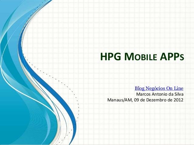 HPG MOBILE APPS            Blog Negócios On Line             Marcos Antonio da Silva Manaus/AM, 09 de Dezembro de 2012