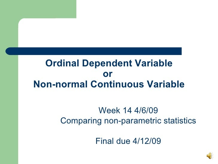 Ordinal Dependent Variable or  Non-normal Continuous Variable Week 14 4/6/09 Comparing non-parametric statistics Final due...