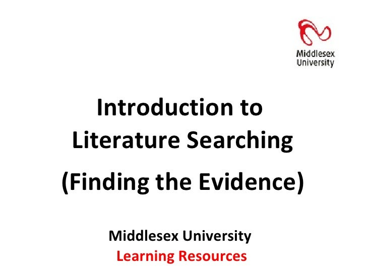 Middlesex University  Learning Resources Introduction to  Literature Searching (Finding the Evidence)