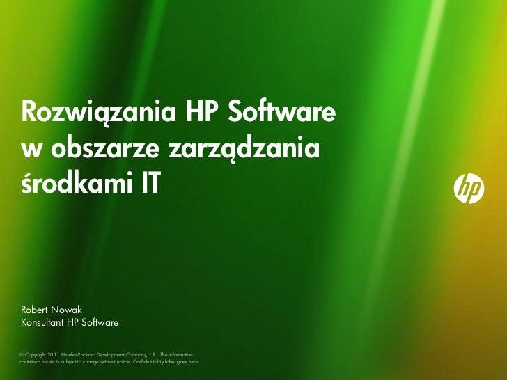 Rozwiązania HP Softwarew obszarze zarządzaniaśrodkami ITRobert NowakKonsultant HP Software© Copyright 2011 Hewlett-Packard...