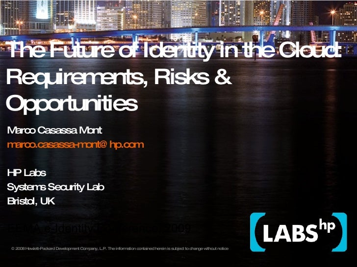 The Future of Identity in the Cloud: Requirements, Risks & Opportunities Marco Casassa Mont  [email_address] HP Labs Syste...
