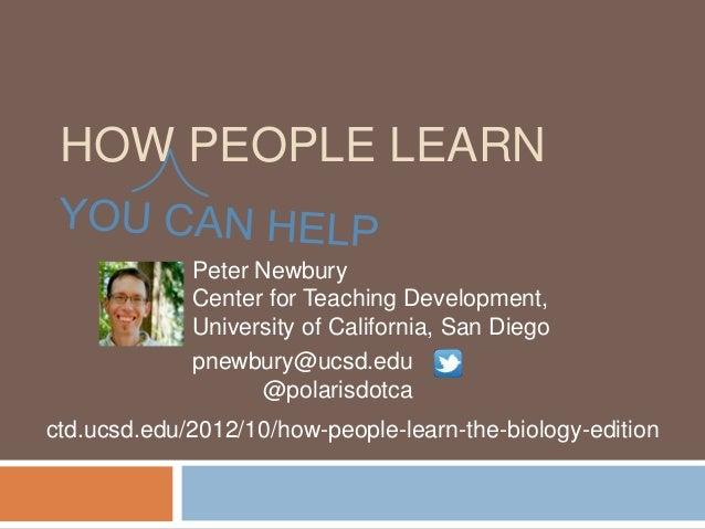 HOW PEOPLE LEARN             Peter Newbury             Center for Teaching Development,             University of Californ...