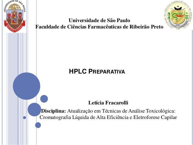 Universidade de São Paulo Faculdade de Ciências Farmacêuticas de Ribeirão Preto  HPLC PREPARATIVA  Letícia Fracarolli Disc...