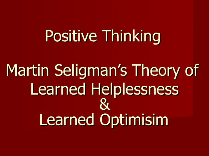 Positive Thinking Martin Seligman's Theory of  Learned Helplessness & Learned Optimisim