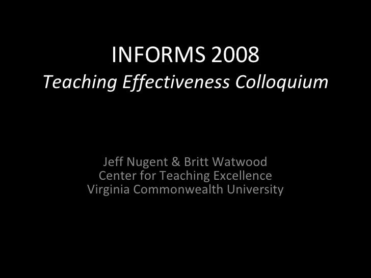 INFORMS 2008 Teaching Effectiveness Colloquium Jeff Nugent & Britt Watwood Center for Teaching Excellence Virginia Commonw...