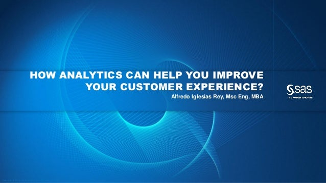 HOW ANALYTICS CAN HELP YOU IMPROVE YOUR CUSTOMER EXPERIENCE? Alfredo Iglesias Rey, Msc Eng, MBA  Cop yrig ht © 2012, SAS I...