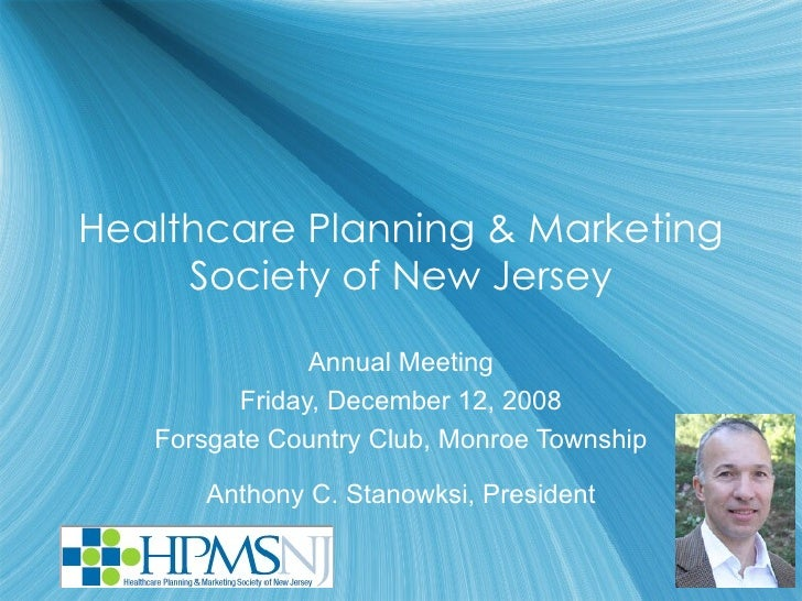 Healthcare Planning & Marketing Society of New Jersey Annual Meeting Friday, December 12, 2008 Forsgate Country Club, Monr...