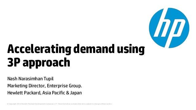 Accelerating demand using3P approachNash Narasimhan TupilMarketing Director, Enterprise Group.Hewlett Packard, Asia Pacifi...