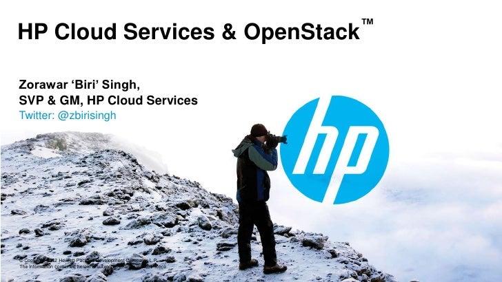 ™HP Cloud Services & OpenStackZorawar 'Biri' Singh,SVP & GM, HP Cloud ServicesTwitter: @zbirisingh© Copyright 2012 Hewlett...