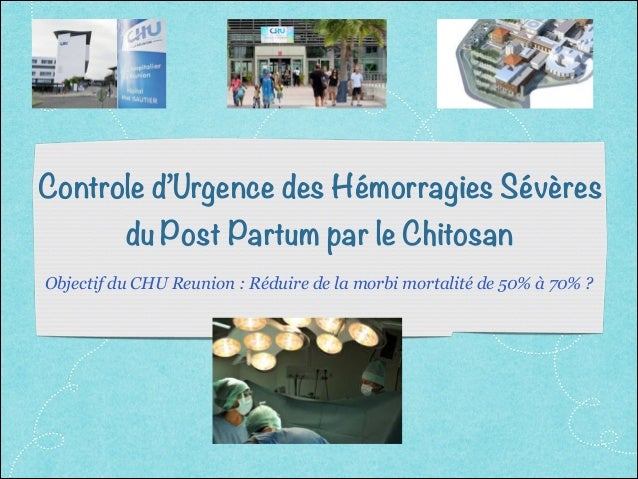 Controle d'Urgence des Hémorragies Sévères du Post Partum par le Chitosan Objectif du CHU Reunion : Réduire de la morbi mo...