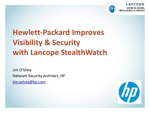 Hewlett-Packard Improves Visibility & Security with Lancope StealthWatch Jim O'Shea Network Security Architect, HP jim.osh...