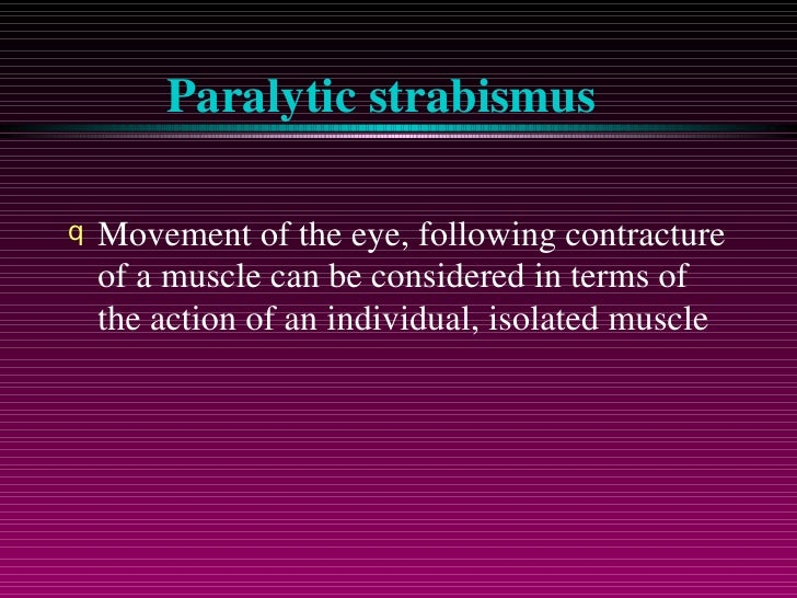 Paralytic strabismus <ul><li>Movement of the eye, following contracture of a muscle can be considered in terms of the acti...