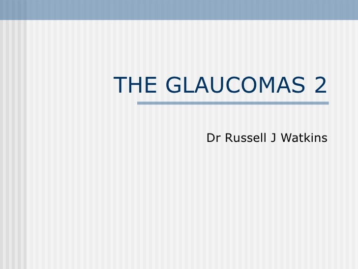 THE GLAUCOMAS 2 Dr Russell J Watkins