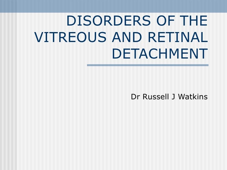 DISORDERS OF THE VITREOUS AND RETINAL DETACHMENT Dr Russell J Watkins