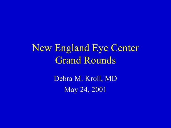 New England Eye Center Grand Rounds Debra M. Kroll, MD May 24, 2001