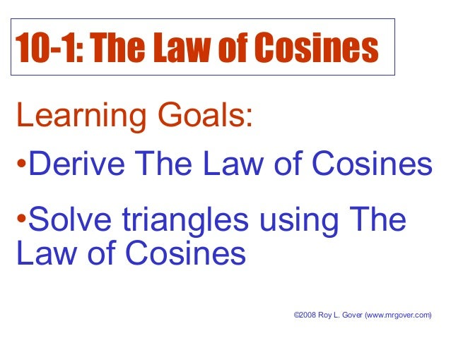 10-1: The Law of Cosines Learning Goals: ©2008 Roy L. Gover (www.mrgover.com) •Derive The Law of Cosines •Solve triangles ...