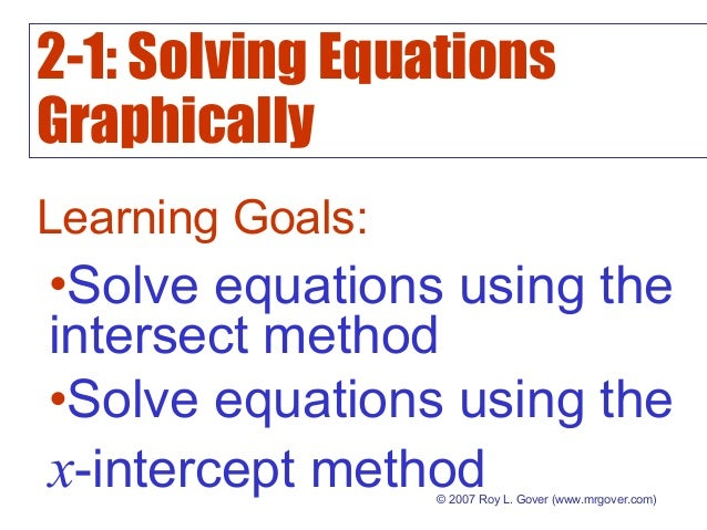 2-1: Solving Equations Graphically © 2007 Roy L. Gover (www.mrgover.com) Learning Goals: •Solve equations using the inters...