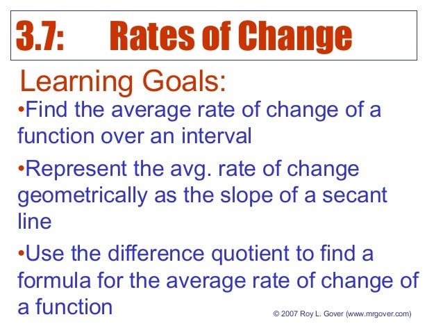 3.7: Rates of Change © 2007 Roy L. Gover (www.mrgover.com) Learning Goals: •Find the average rate of change of a function ...