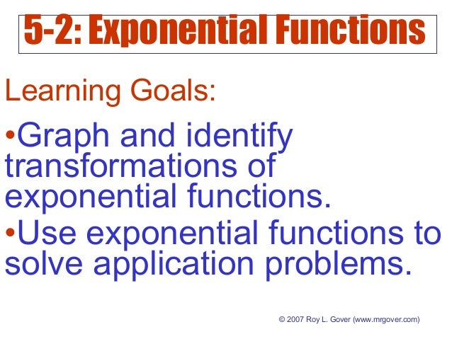 5-2: Exponential Functions © 2007 Roy L. Gover (www.mrgover.com) Learning Goals: •Graph and identify transformations of ex...