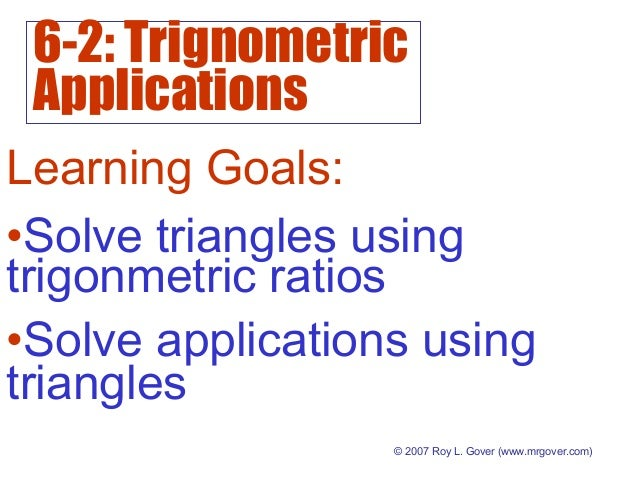6-2: Trignometric Applications © 2007 Roy L. Gover (www.mrgover.com) Learning Goals: •Solve applications using triangles •...