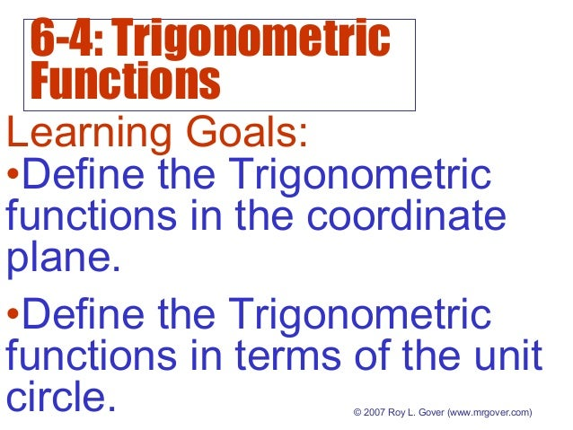 6-4: Trigonometric Functions © 2007 Roy L. Gover (www.mrgover.com) Learning Goals: •Define the Trigonometric functions in ...