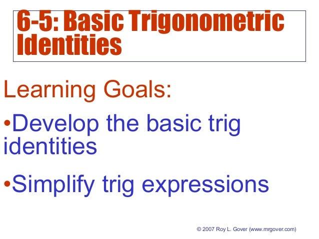 6-5: Basic Trigonometric Identities © 2007 Roy L. Gover (www.mrgover.com) Learning Goals: •Develop the basic trig identiti...