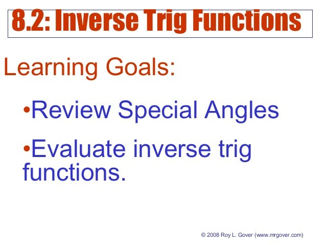 8.2: Inverse Trig Functions © 2008 Roy L. Gover(www.mrgover.com) Learning Goals: •Review Special Angles •Evaluate inverse...