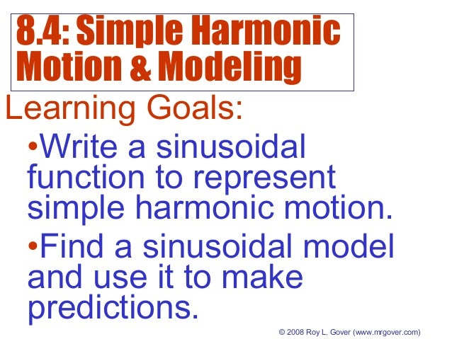 8.4: Simple Harmonic Motion & Modeling © 2008 Roy L. Gover(www.mrgover.com) Learning Goals: •Write a sinusoidal function ...