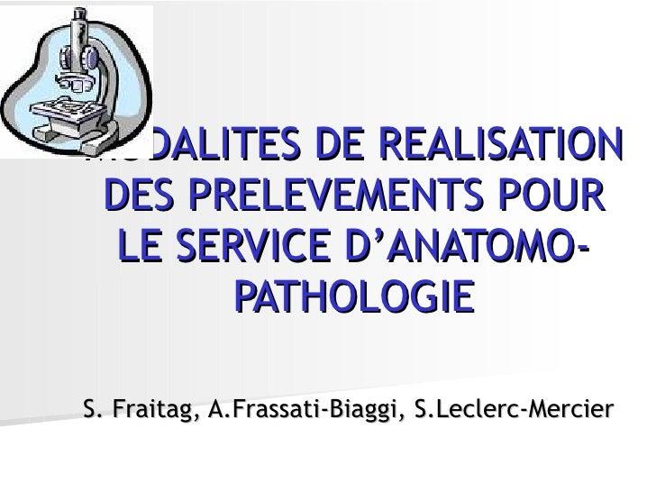 MODALITES DE REALISATION DES PRELEVEMENTS POUR LE SERVICE D'ANATOMO-PATHOLOGIE S. Fraitag, A.Frassati-Biaggi, S.Leclerc-Me...