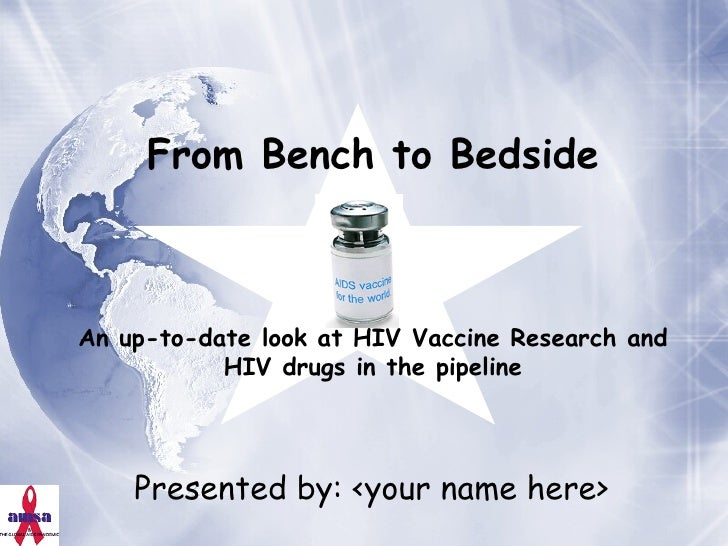 Presented by: <your name here> From Bench to Bedside An up-to-date look at HIV Vaccine Research and HIV drugs in the pipel...